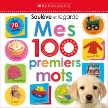 Apprendre avec Scholastic : Soulève et regarde : Mes 100 premiers mots