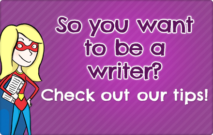 So you want to be a writer? Check out our writing tips!